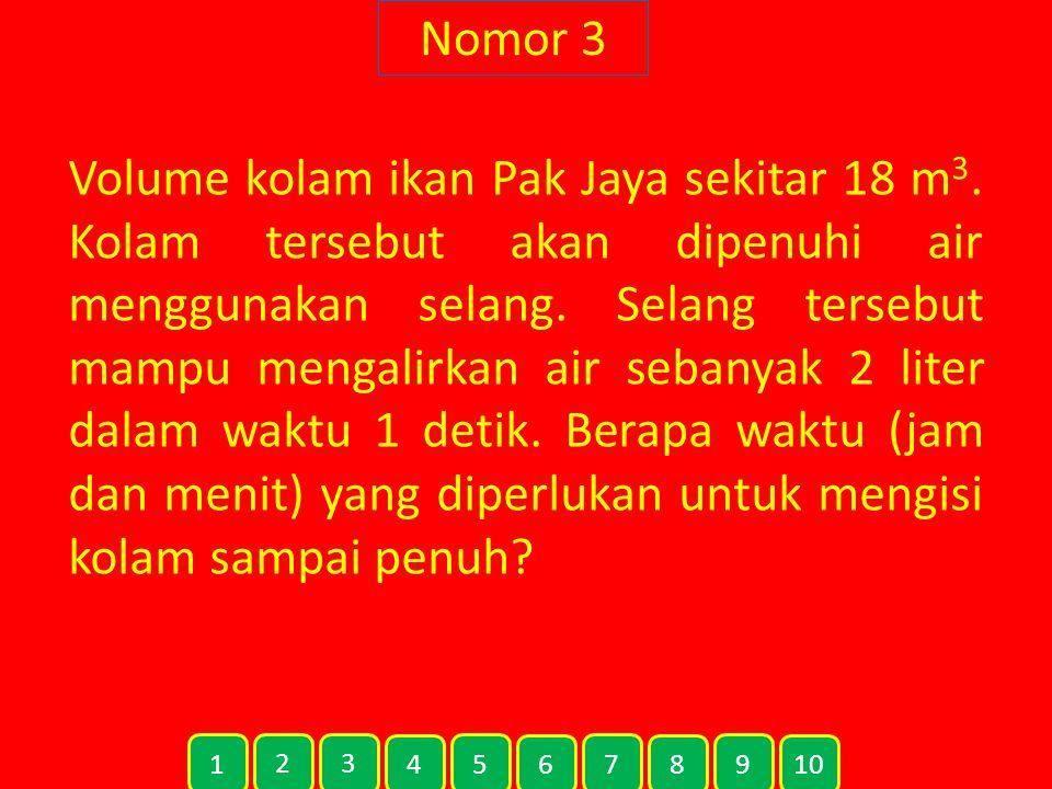 Nomor 3 Volume kolam ikan Pak Jaya sekitar 18 m 3.