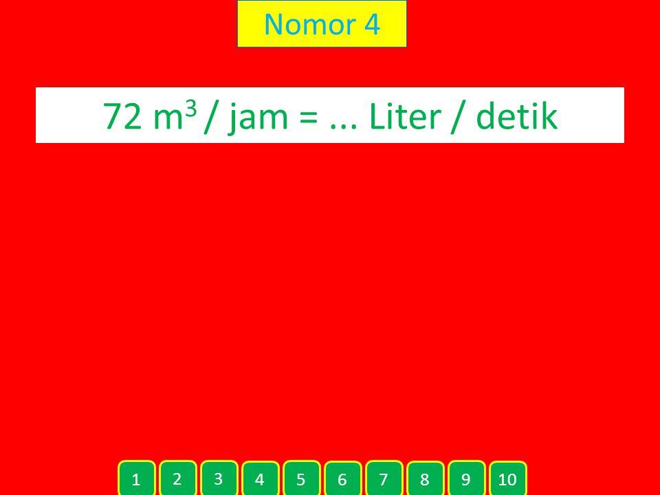 Nomor 4 72 m 3 / jam =... Liter / detik 1 2 3 4 5 6 7 8 9 10