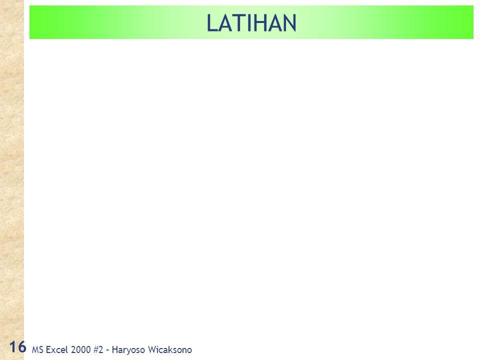 MS Excel 2000 #2 – Haryoso Wicaksono 16 LATIHAN