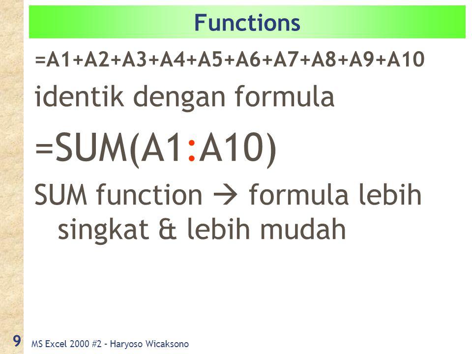 MS Excel 2000 #2 – Haryoso Wicaksono 9 Functions =A1+A2+A3+A4+A5+A6+A7+A8+A9+A10 identik dengan formula =SUM(A1:A10) SUM function  formula lebih singkat & lebih mudah