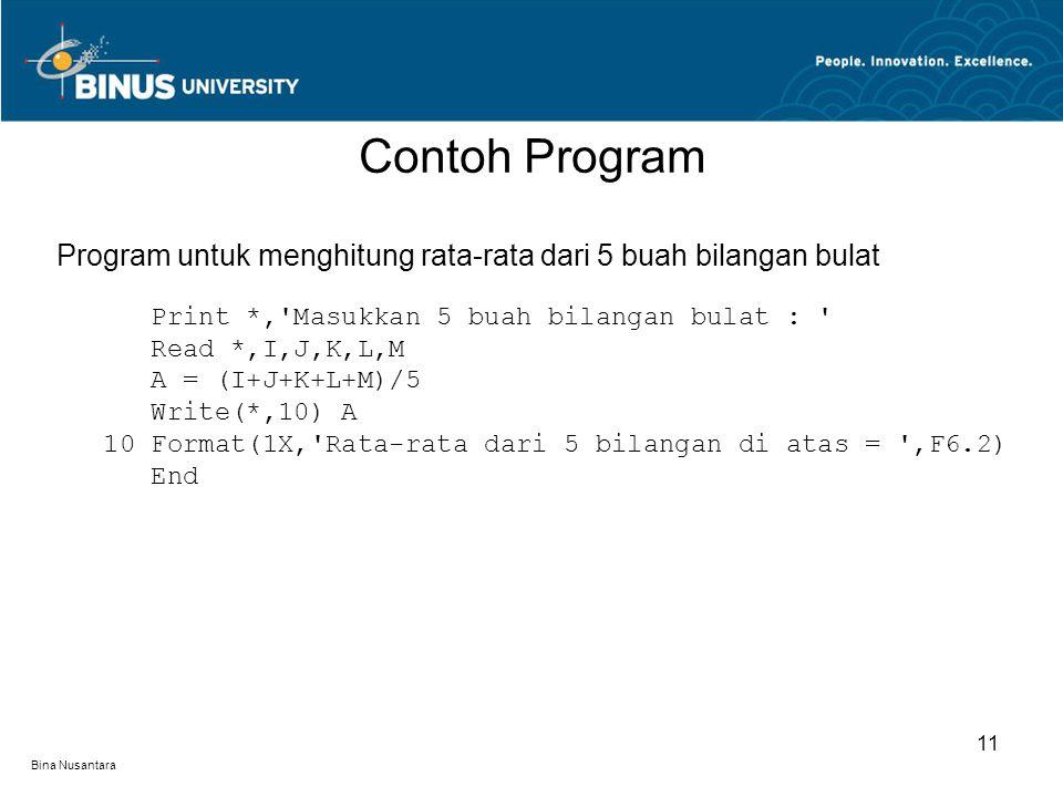 Bina Nusantara Contoh Program 11 Program untuk menghitung rata-rata dari 5 buah bilangan bulat Print *, Masukkan 5 buah bilangan bulat : Read *,I,J,K,L,M A = (I+J+K+L+M)/5 Write(*,10) A 10 Format(1X, Rata-rata dari 5 bilangan di atas = ,F6.2) End
