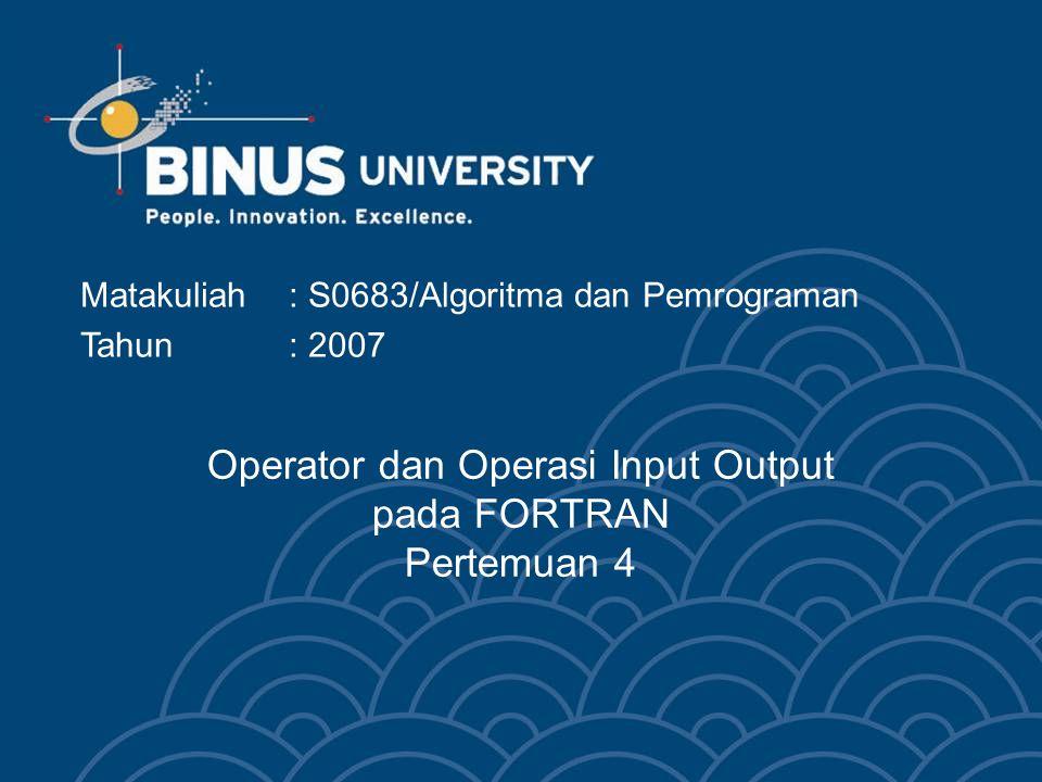 Operator dan Operasi Input Output pada FORTRAN Pertemuan 4 Matakuliah: S0683/Algoritma dan Pemrograman Tahun: 2007