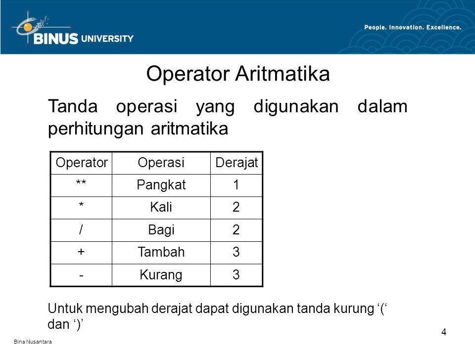 Bina Nusantara Operator Aritmatika 4 Tanda operasi yang digunakan dalam perhitungan aritmatika OperatorOperasiDerajat **Pangkat1 *Kali2 /Bagi2 +Tambah3 -Kurang3 Untuk mengubah derajat dapat digunakan tanda kurung '(' dan ')'