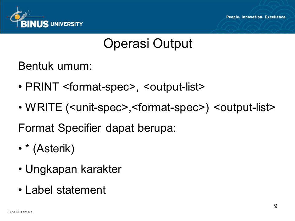 Bina Nusantara Operasi Output 9 Bentuk umum: PRINT, WRITE (, ) Format Specifier dapat berupa: * (Asterik) Ungkapan karakter Label statement