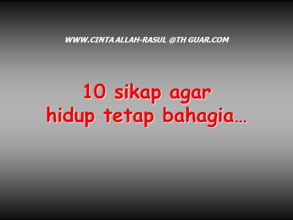 10 sikap agar hidup tetap bahagia… WWW.CINTA ALLAH-RASUL @TH GUAR.COM