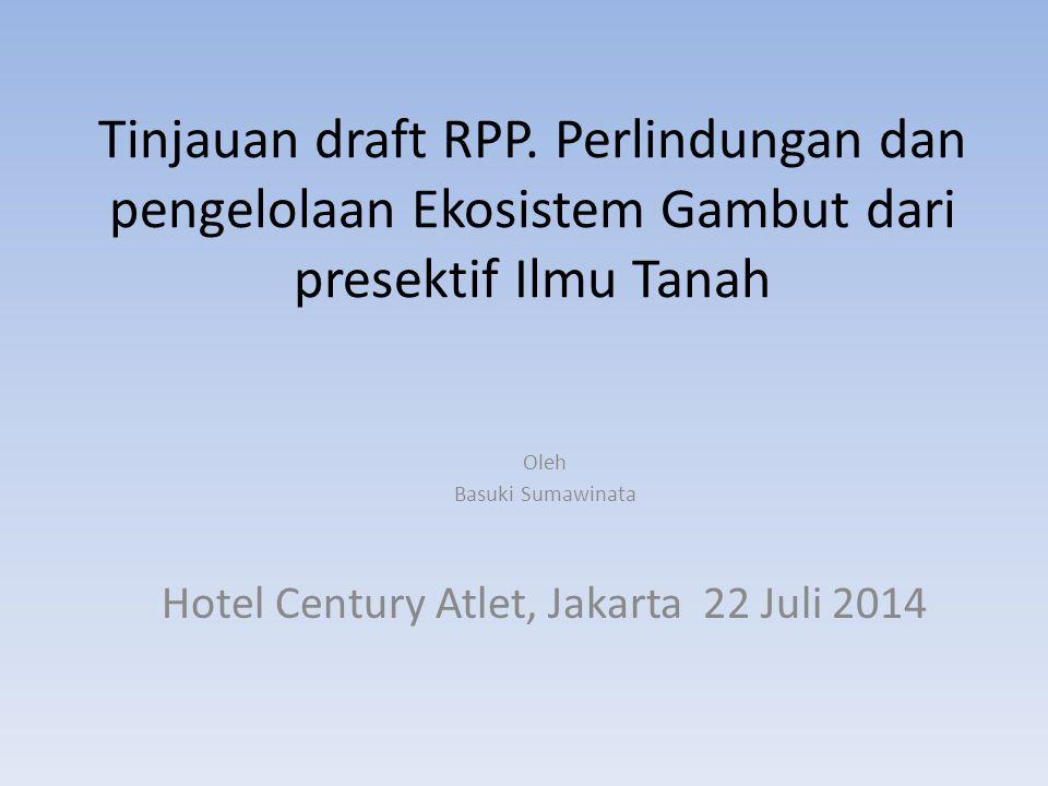 Tinjauan draft RPP. Perlindungan dan pengelolaan Ekosistem Gambut dari presektif Ilmu Tanah Oleh Basuki Sumawinata Hotel Century Atlet, Jakarta 22 Jul