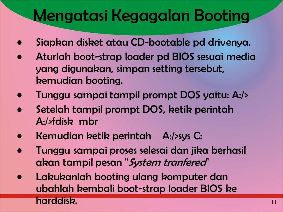 11 Mengatasi Kegagalan Booting Siapkan disket atau CD-bootable pd drivenya. Aturlah boot-strap loader pd BIOS sesuai media yang digunakan, simpan sett