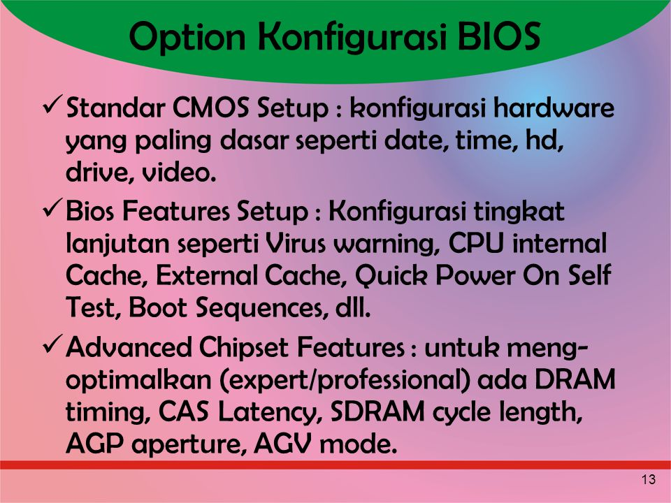 13 Option Konfigurasi BIOS Standar CMOS Setup : konfigurasi hardware yang paling dasar seperti date, time, hd, drive, video. Bios Features Setup : Kon
