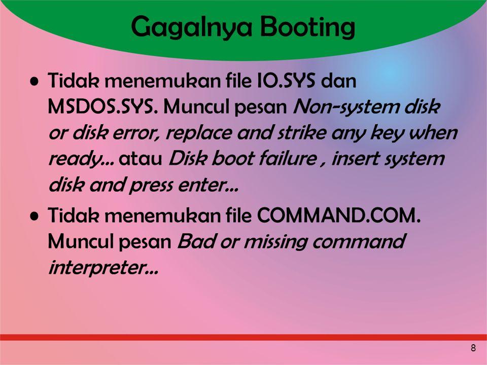 8 Gagalnya Booting Tidak menemukan file IO.SYS dan MSDOS.SYS. Muncul pesan Non-system disk or disk error, replace and strike any key when ready… atau