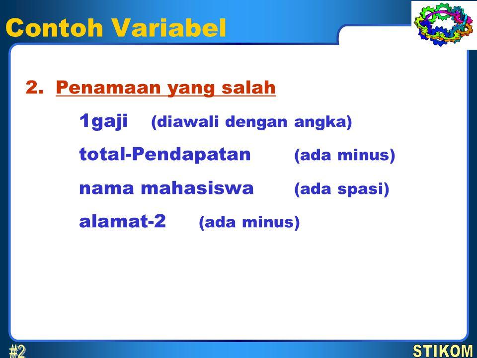 Contoh Variabel Penamaan yang salah 1gaji (diawali dengan angka) total-Pendapatan (ada minus) nama mahasiswa (ada spasi) alamat-2 (ada minus) 2.