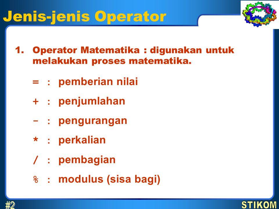 Jenis-jenis Operator Operator Matematika : digunakan untuk melakukan proses matematika. 1. = : pemberian nilai + : penjumlahan - : pengurangan * : per