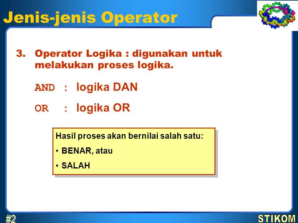 Jenis-jenis Operator Operator Logika : digunakan untuk melakukan proses logika. 3. AND : logika DAN OR : logika OR Hasil proses akan bernilai salah sa