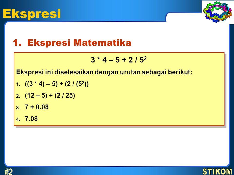 Ekspresi Ekspresi Matematika1. 3 * 4 – 5 + 2 / 5 2 Ekspresi ini diselesaikan dengan urutan sebagai berikut: 1. ((3 * 4) – 5) + (2 / (5 2 )) 2. (12 – 5