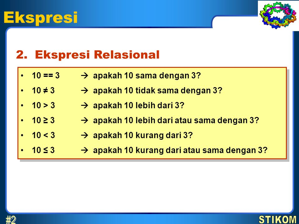 Ekspresi Ekspresi Relasional2. 10 == 3  apakah 10 sama dengan 3? 10 ≠ 3  apakah 10 tidak sama dengan 3? 10 > 3  apakah 10 lebih dari 3? 10 ≥ 3  ap