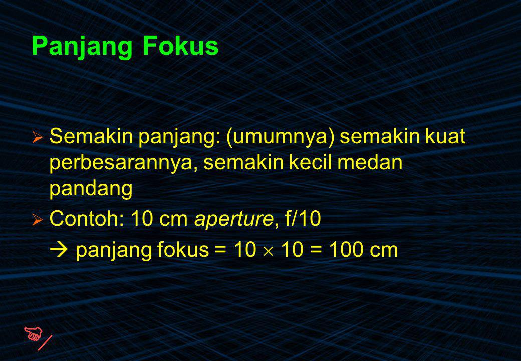Panjang Fokus  Semakin panjang: (umumnya) semakin kuat perbesarannya, semakin kecil medan pandang  Contoh: 10 cm aperture, f/10  panjang fokus = 10