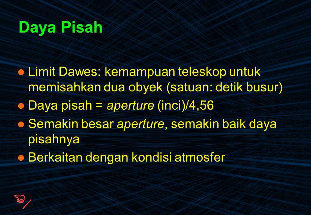 Daya Pisah Limit Dawes: kemampuan teleskop untuk memisahkan dua obyek (satuan: detik busur) Daya pisah = aperture (inci)/4,56 Semakin besar aperture,