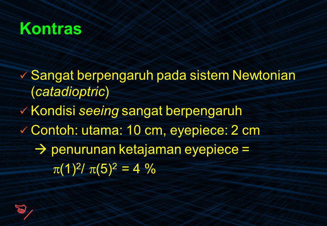 Kontras Sangat berpengaruh pada sistem Newtonian (catadioptric) Kondisi seeing sangat berpengaruh Contoh: utama: 10 cm, eyepiece: 2 cm  penurunan ket