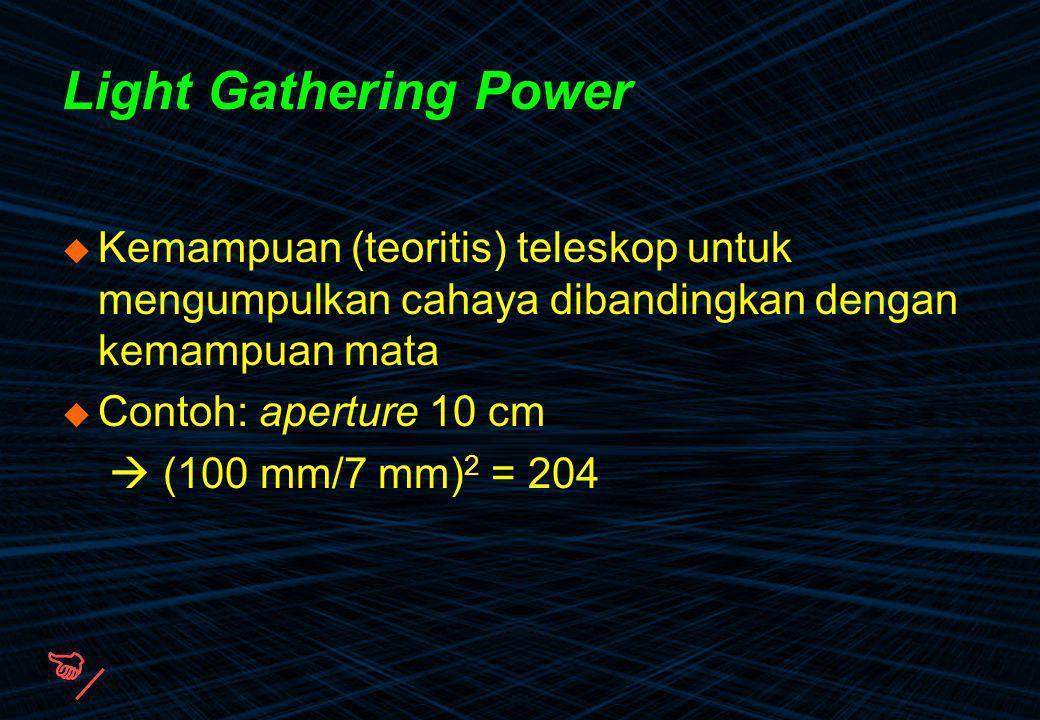 Light Gathering Power  Kemampuan (teoritis) teleskop untuk mengumpulkan cahaya dibandingkan dengan kemampuan mata  Contoh: aperture 10 cm  (100 mm/