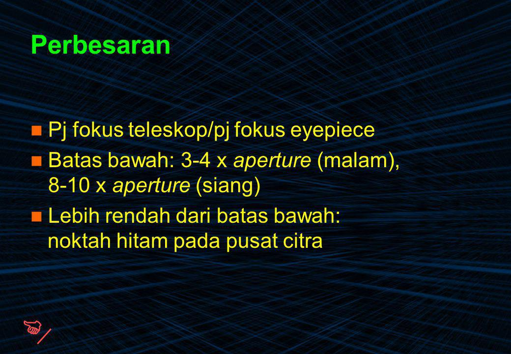 Perbesaran Pj fokus teleskop/pj fokus eyepiece Batas bawah: 3-4 x aperture (malam), 8-10 x aperture (siang) Lebih rendah dari batas bawah: noktah hita