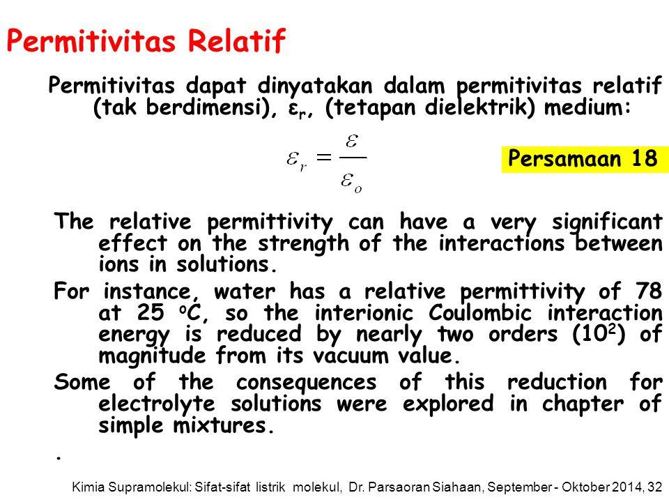 Permitivitas Relatif Permitivitas dapat dinyatakan dalam permitivitas relatif (tak berdimensi), ε r, (tetapan dielektrik) medium: The relative permittivity can have a very significant effect on the strength of the interactions between ions in solutions.
