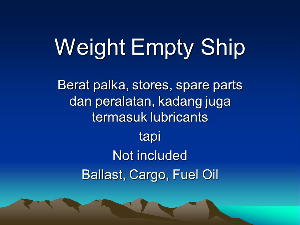 Weight Empty Ship Berat palka, stores, spare parts dan peralatan, kadang juga termasuk lubricants tapi Not included Ballast, Cargo, Fuel Oil