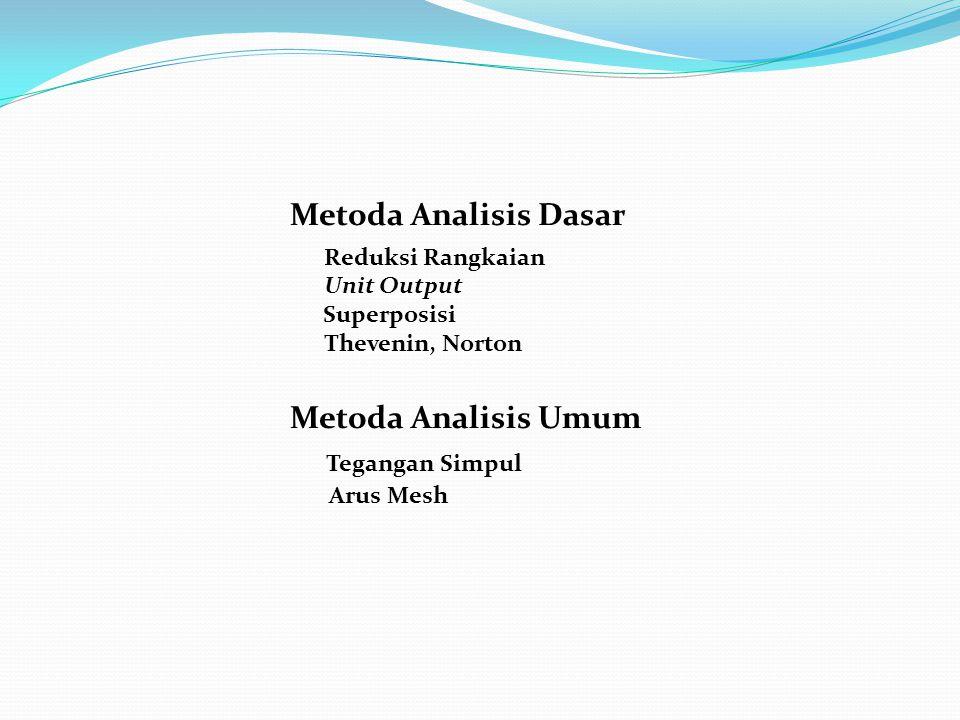Metoda Analisis Dasar Reduksi Rangkaian Unit Output Superposisi Thevenin, Norton Metoda Analisis Umum Tegangan Simpul Arus Mesh