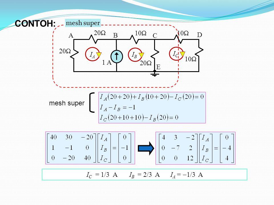 mesh super 10  1 A 20  10  20  10  AB C D E IAIA IBIB ICIC mesh super I C = 1/3 A I B = 2/3 A I A =  1/3 A CONTOH: