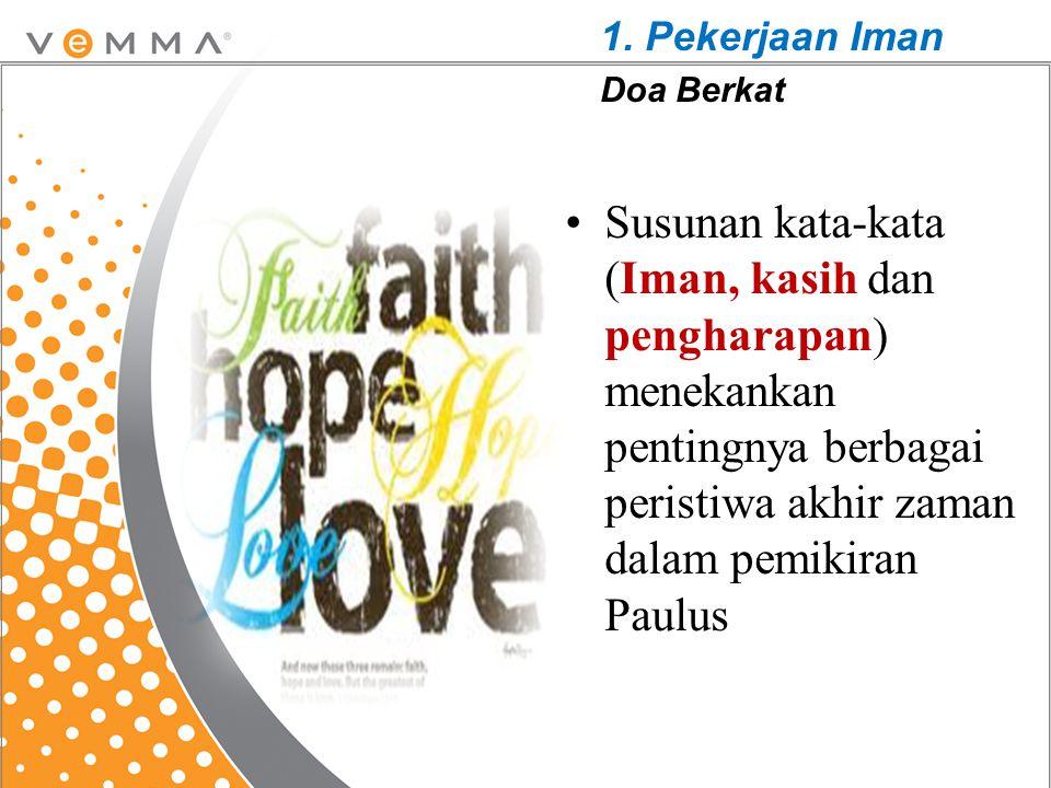 Susunan kata-kata (Iman, kasih dan pengharapan) menekankan pentingnya berbagai peristiwa akhir zaman dalam pemikiran Paulus 1. Pekerjaan Iman Doa Berk