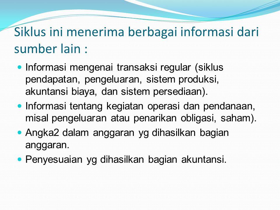 Siklus ini menerima berbagai informasi dari sumber lain : Informasi mengenai transaksi regular (siklus pendapatan, pengeluaran, sistem produksi, akunt