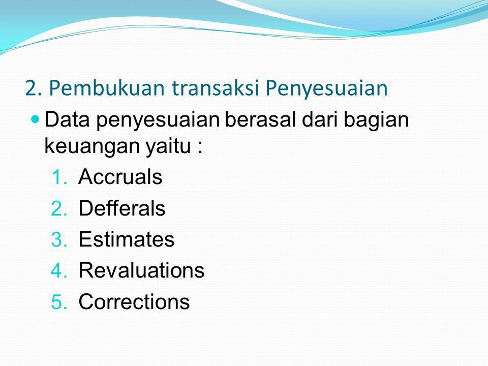 2. Pembukuan transaksi Penyesuaian Data penyesuaian berasal dari bagian keuangan yaitu : 1. Accruals 2. Defferals 3. Estimates 4. Revaluations 5. Corr