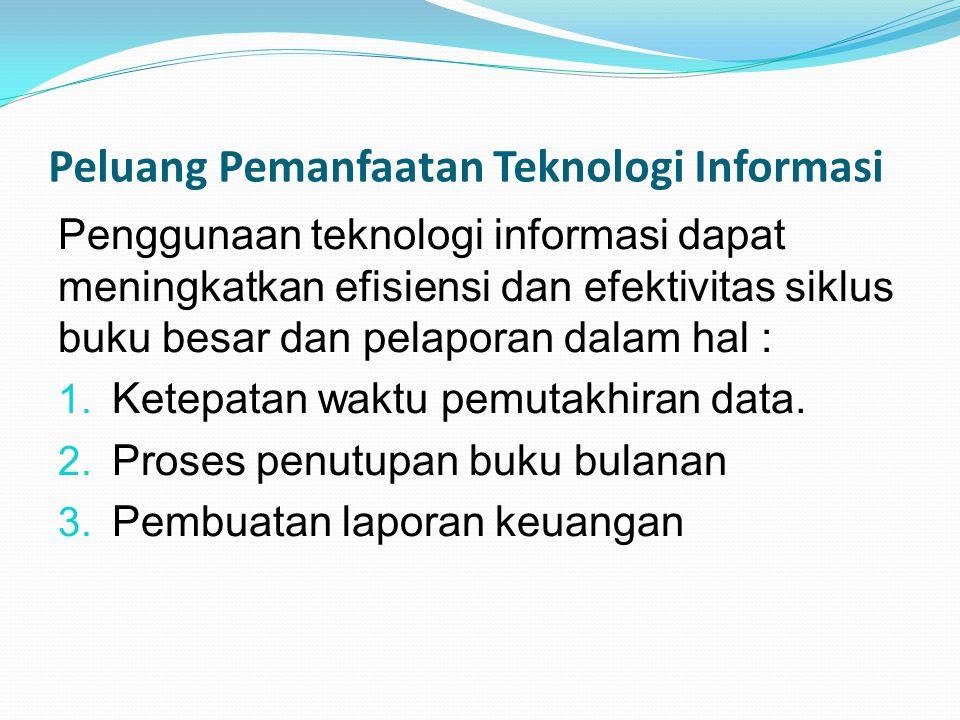 Peluang Pemanfaatan Teknologi Informasi Penggunaan teknologi informasi dapat meningkatkan efisiensi dan efektivitas siklus buku besar dan pelaporan da