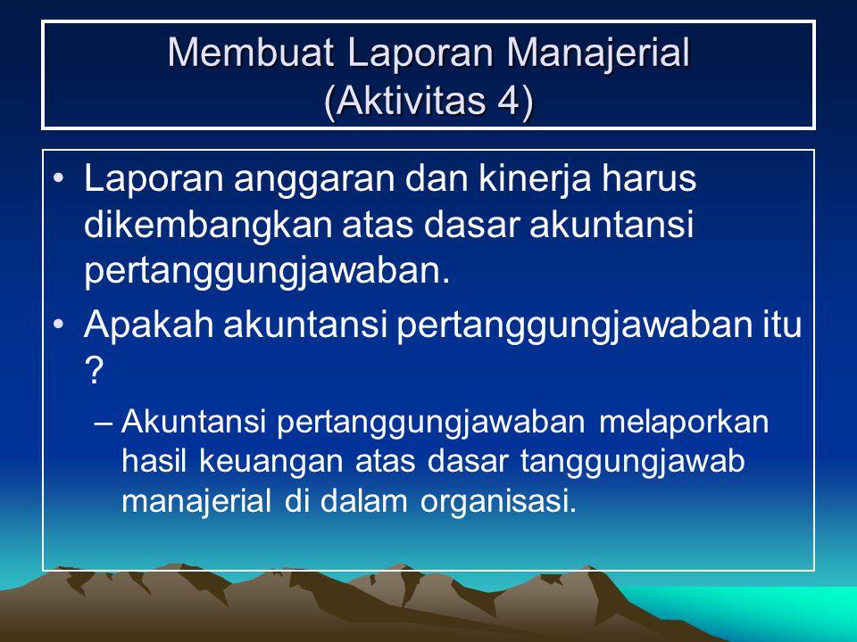 Membuat Laporan Manajerial (Aktivitas 4) Laporan anggaran dan kinerja harus dikembangkan atas dasar akuntansi pertanggungjawaban. Apakah akuntansi per
