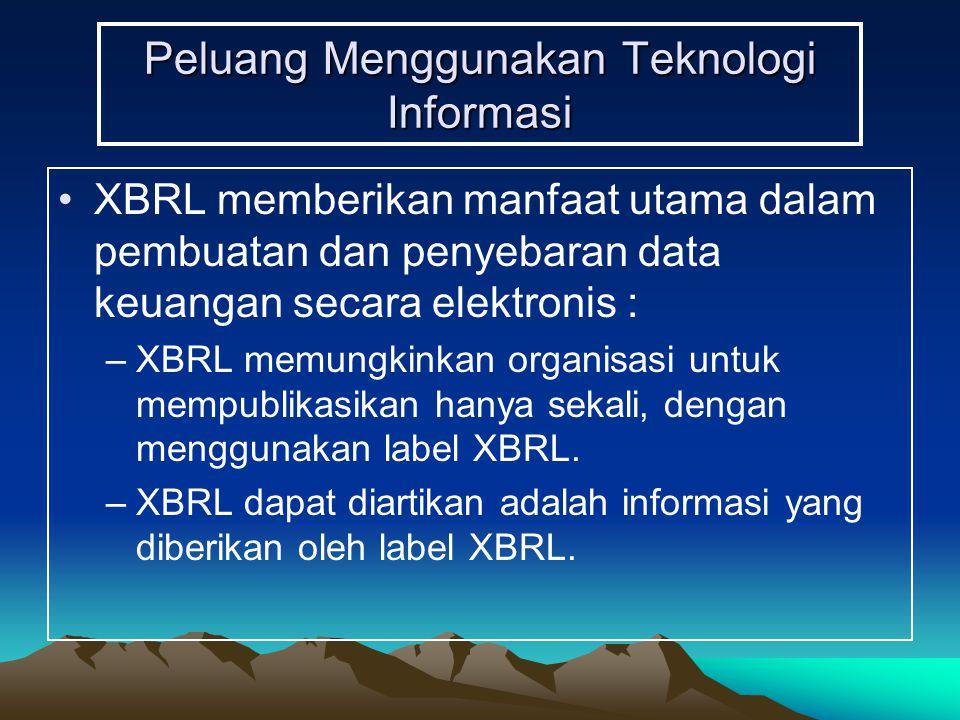Peluang Menggunakan Teknologi Informasi XBRL memberikan manfaat utama dalam pembuatan dan penyebaran data keuangan secara elektronis : –XBRL memungkin