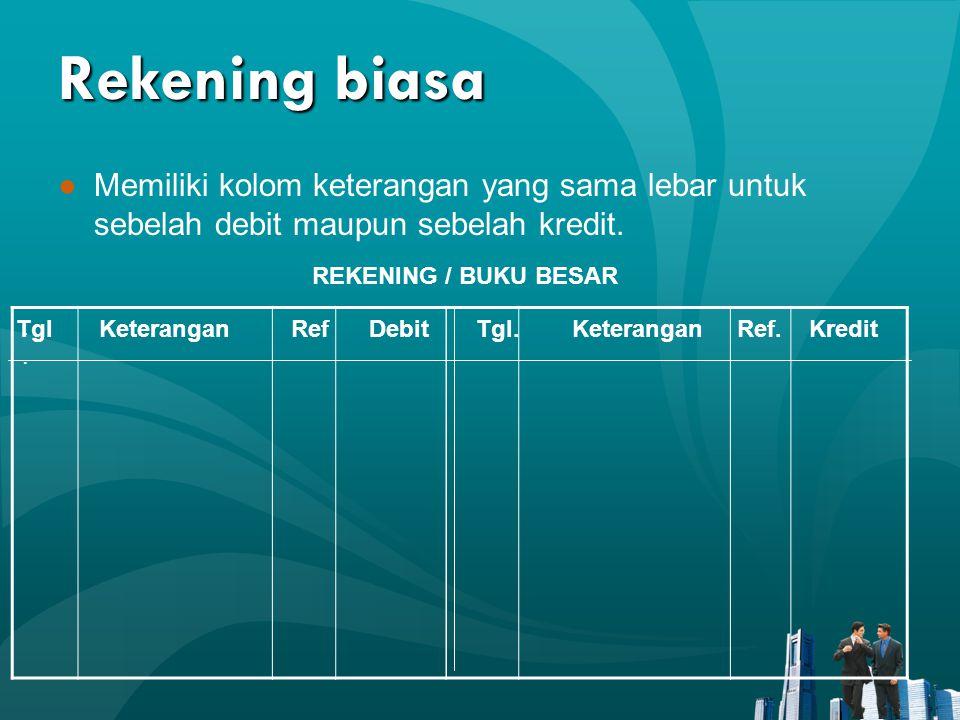 Rekening biasa ●Memiliki kolom keterangan yang sama lebar untuk sebelah debit maupun sebelah kredit.. REKENING / BUKU BESAR Tgl Keterangan Ref Debit T