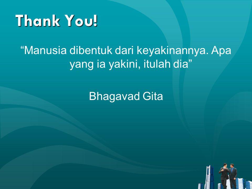 "Thank You! ""Manusia dibentuk dari keyakinannya. Apa yang ia yakini, itulah dia"" Bhagavad Gita"