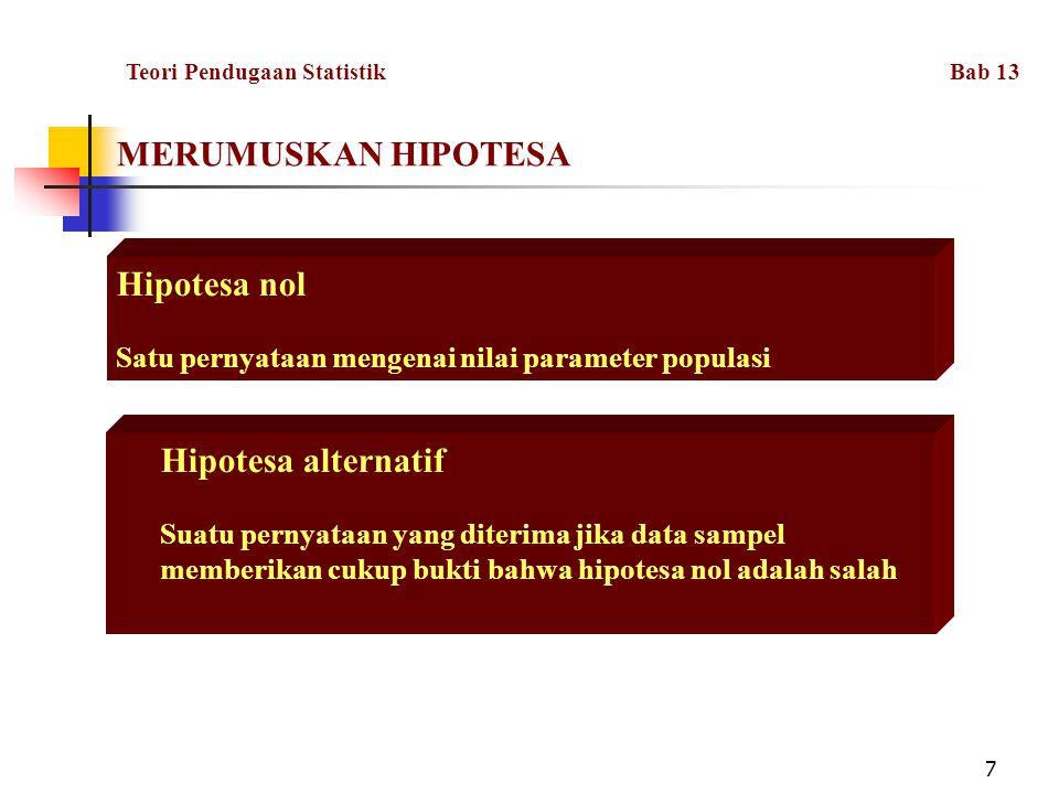 7 MERUMUSKAN HIPOTESA Hipotesa nol Satu pernyataan mengenai nilai parameter populasi Hipotesa alternatif Suatu pernyataan yang diterima jika data sampel memberikan cukup bukti bahwa hipotesa nol adalah salah Teori Pendugaan Statistik Bab 13