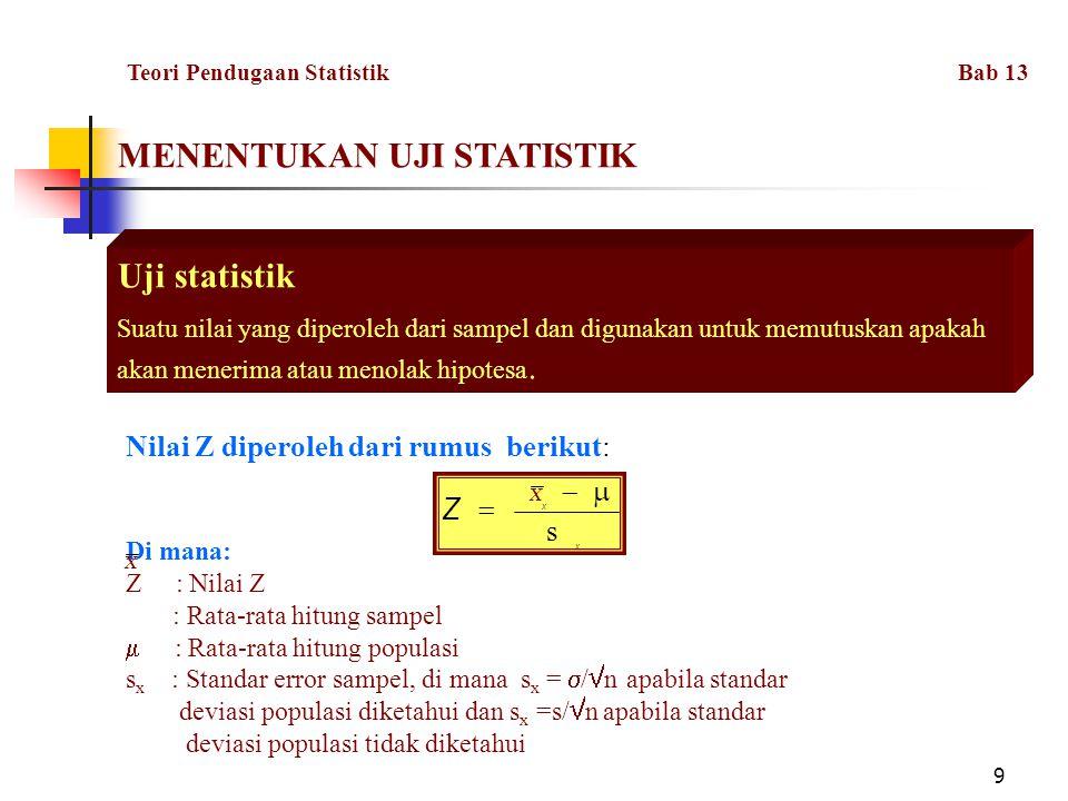 9 MENENTUKAN UJI STATISTIK Uji statistik Suatu nilai yang diperoleh dari sampel dan digunakan untuk memutuskan apakah akan menerima atau menolak hipotesa.