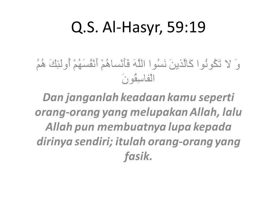 Q.S. Al-Hasyr, 59:19 وَ لا تَكُونُوا كَالَّذينَ نَسُوا اللَّهَ فَأَنْساهُمْ أَنْفُسَهُمْ أُولئِكَ هُمُ الْفاسِقُونَ Dan janganlah keadaan kamu seperti