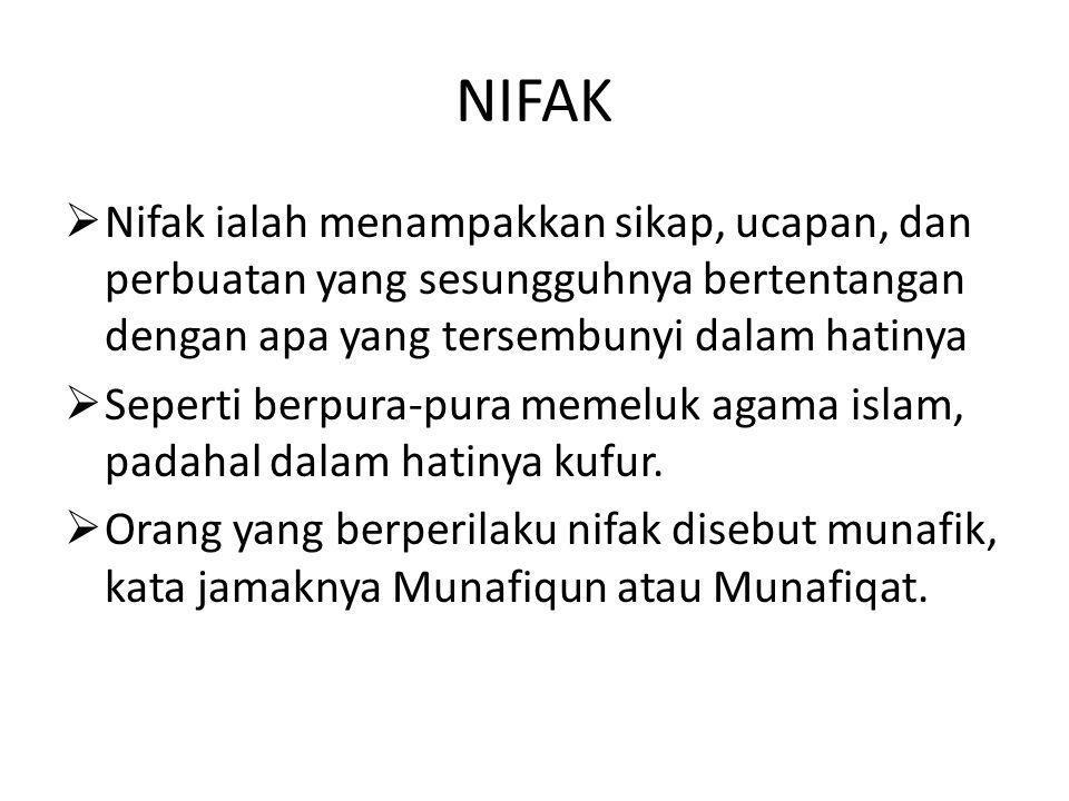 NIFAK  Nifak ialah menampakkan sikap, ucapan, dan perbuatan yang sesungguhnya bertentangan dengan apa yang tersembunyi dalam hatinya  Seperti berpura-pura memeluk agama islam, padahal dalam hatinya kufur.