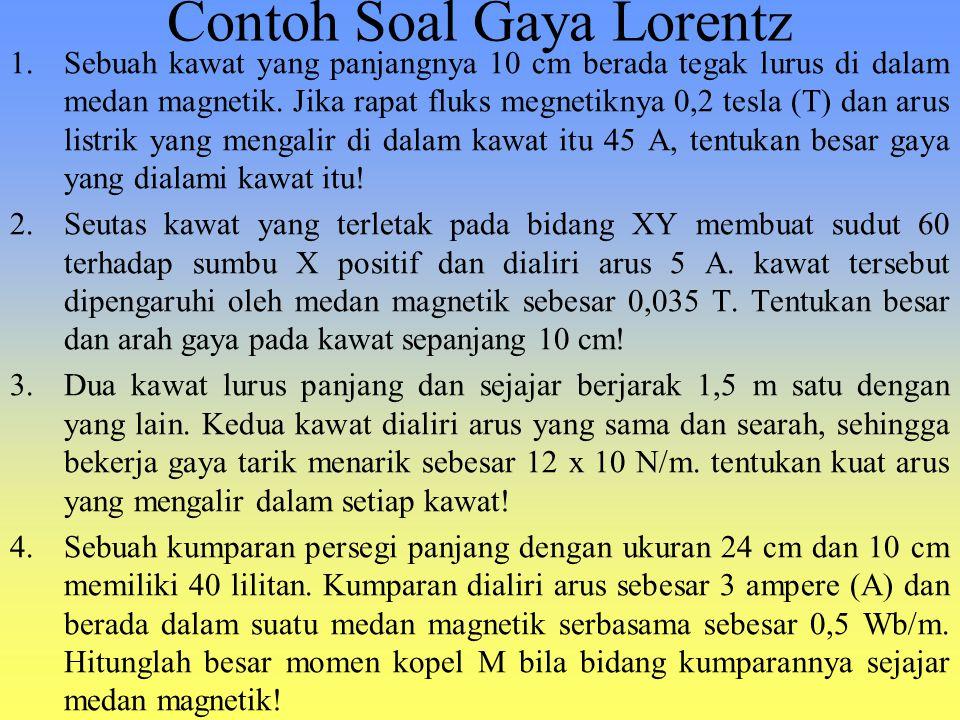 Contoh Soal Gaya Lorentz 1.Sebuah kawat yang panjangnya 10 cm berada tegak lurus di dalam medan magnetik. Jika rapat fluks megnetiknya 0,2 tesla (T) d