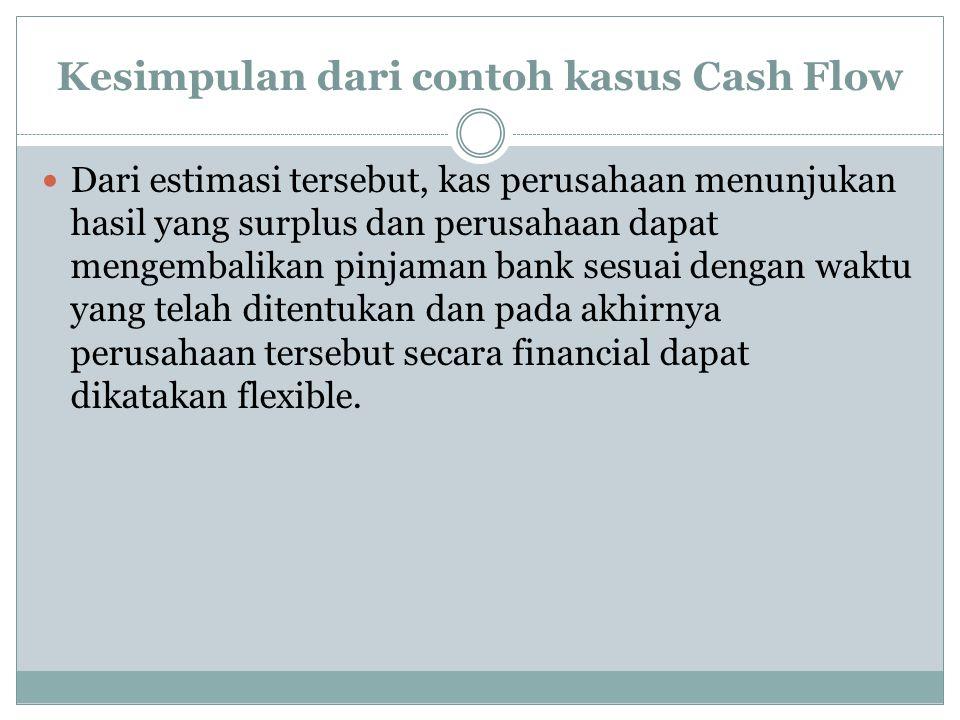 Kesimpulan dari contoh kasus Cash Flow Dari estimasi tersebut, kas perusahaan menunjukan hasil yang surplus dan perusahaan dapat mengembalikan pinjaman bank sesuai dengan waktu yang telah ditentukan dan pada akhirnya perusahaan tersebut secara financial dapat dikatakan flexible.
