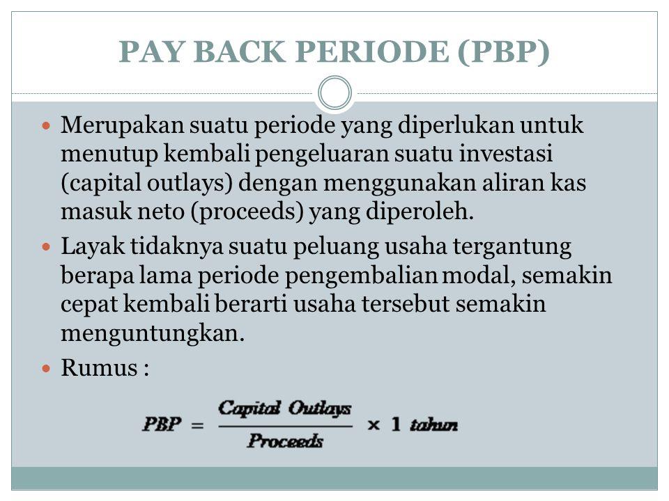 PAY BACK PERIODE (PBP) Merupakan suatu periode yang diperlukan untuk menutup kembali pengeluaran suatu investasi (capital outlays) dengan menggunakan aliran kas masuk neto (proceeds) yang diperoleh.