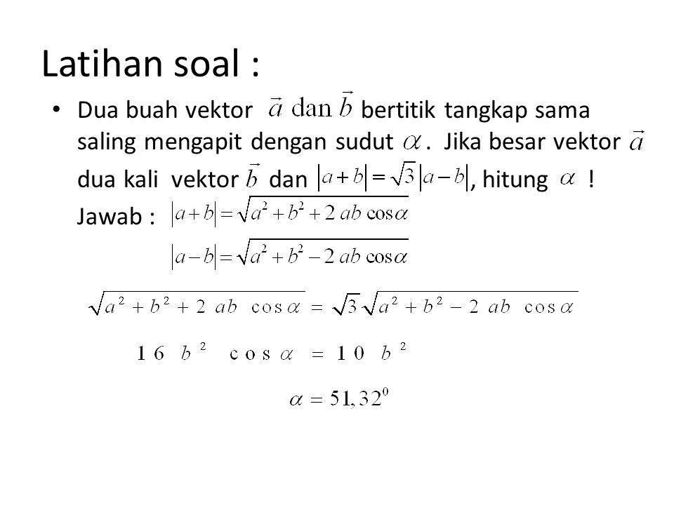 Latihan soal : Dua buah vektor bertitik tangkap sama saling mengapit dengan sudut. Jika besar vektor dua kali vektor dan, hitung ! Jawab :