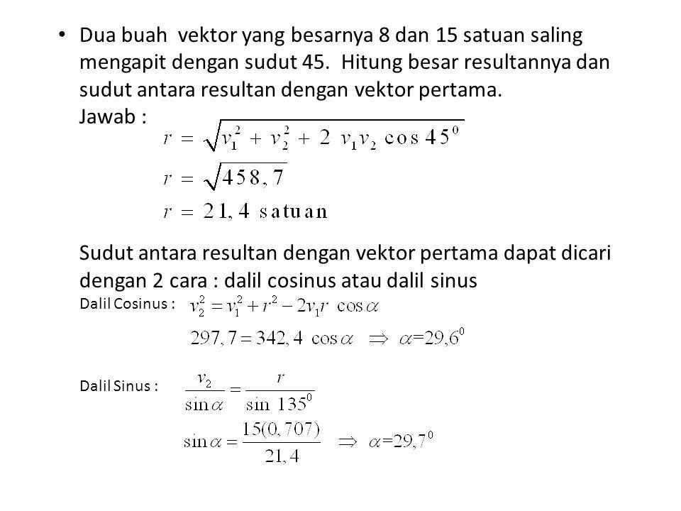 Dua buah vektor yang besarnya 8 dan 15 satuan saling mengapit dengan sudut 45. Hitung besar resultannya dan sudut antara resultan dengan vektor pertam