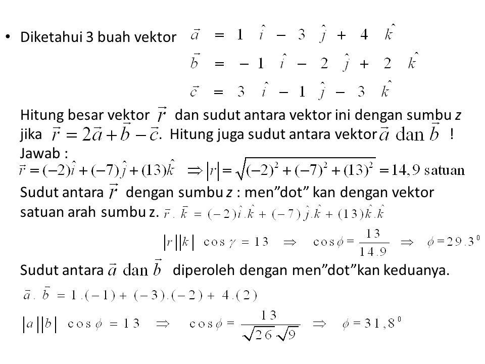 Diketahui 3 buah vektor Hitung besar vektor dan sudut antara vektor ini dengan sumbu z jika. Hitung juga sudut antara vektor ! Jawab : Sudut antara de