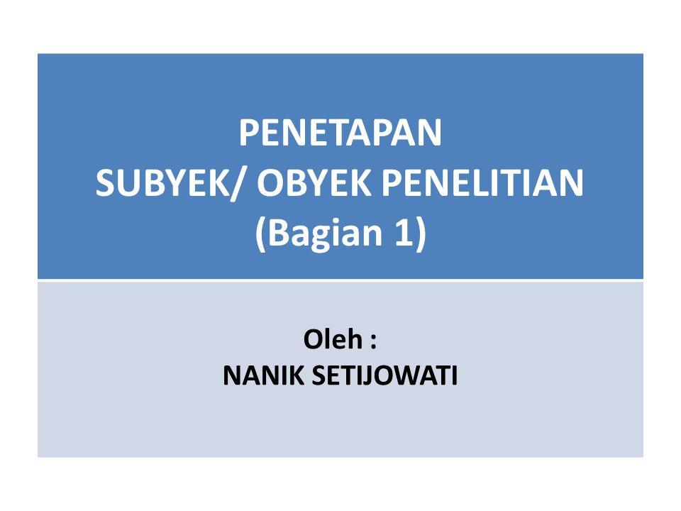 PENETAPAN SUBYEK/ OBYEK PENELITIAN (Bagian 1) Oleh : NANIK SETIJOWATI