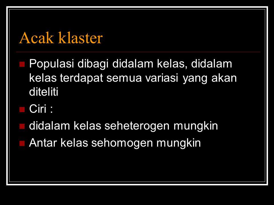 Acak klaster Populasi dibagi didalam kelas, didalam kelas terdapat semua variasi yang akan diteliti Ciri : didalam kelas seheterogen mungkin Antar kel