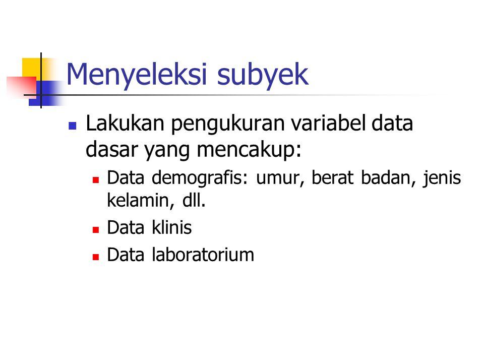 Menyeleksi subyek Lakukan pengukuran variabel data dasar yang mencakup: Data demografis: umur, berat badan, jenis kelamin, dll. Data klinis Data labor
