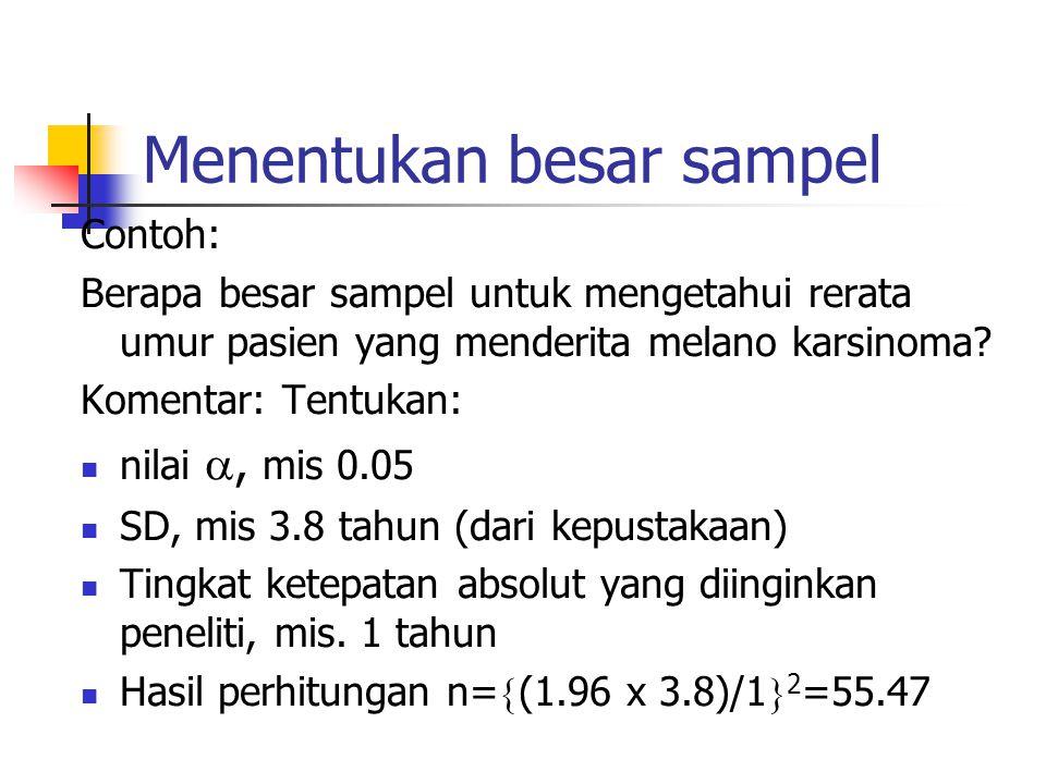 Menentukan besar sampel Contoh: Berapa besar sampel untuk mengetahui rerata umur pasien yang menderita melano karsinoma? Komentar: Tentukan: nilai ,