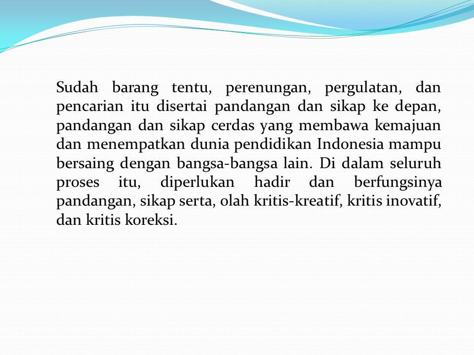 Sudah barang tentu, perenungan, pergulatan, dan pencarian itu disertai pandangan dan sikap ke depan, pandangan dan sikap cerdas yang membawa kemajuan dan menempatkan dunia pendidikan Indonesia mampu bersaing dengan bangsa-bangsa lain.
